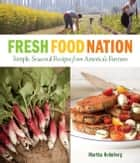 Fresh Food Nation - Single, Seasonal Recipes from America's Farmers ebook by Martha Holmberg