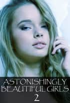 Astonishingly Beautiful Girls Volume 2 - A sexy photo book ebook by Mandy Tolstag