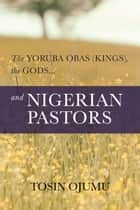The Yoruba Obas (kings), the gods...and Nigerian Pastors ebook by Tosin Ojumu