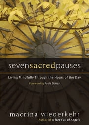 Seven Sacred Pauses - Living Mindfully Through the Hours of the Day ebook by Macrina Wiederkehr,Paul D'Arcy