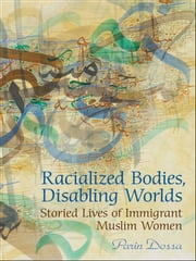 Racialized Bodies, Disabling Worlds - Storied Lives of Immigrant Muslim Women ebook by Parin Dossa