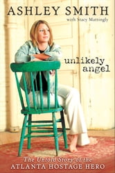 Unlikely Angel - The Untold Story of the Atlanta Hostage Hero ebook by Ashley Smith