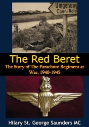 The Red Beret; The Story of The Parachute Regiment at War, 1940-1945 ebook by Hilary St. George Saunders MC