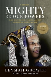 Mighty Be Our Powers - How Sisterhood, Prayer, and Sex Changed a Nation at War ebook by Leymah Gbowee