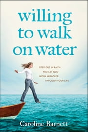 Willing to Walk on Water - Step Out in Faith and Let God Work Miracles through Your Life ebook by Caroline Barnett,A. J. Gregory