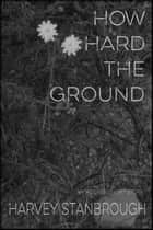 How Hard the Ground ebook by Harvey Stanbrough