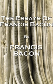 The Essays Of Francis Bacon, By Francis Bacon ebook by Francis Bacon