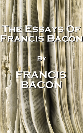 the essays of francis bacon I first encountered francis bacon's essays many, many years ago during college my copy was a college library edition, so it did not remain a part of my permanent.