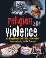 Religion and Violence - An Encyclopedia of Faith and Conflict from Antiquity to the Present ebook by Jeffrey Ian Ross