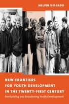 New Frontiers for Youth Development in the Twenty-First Century - Revitalizing and Broadening Youth Development ebook by Melvin Delgado