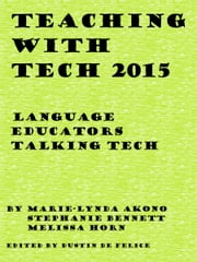 Teaching with Tech 2015: Language Educators Talking Tech ebook by Dustin De Felice,Stephanie Bennett,Melissa Horn,Marie-Lynda Akono