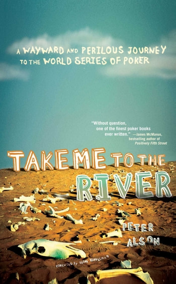 Take Me to the River - A Wayward and Perilous Journey to the World Series of Poker ebook by Peter Alson