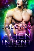 Alien Intent - Captured by Aliens, #3 ebook by Jaide Fox