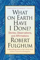 What On Earth Have I Done? ebook by Robert Fulghum