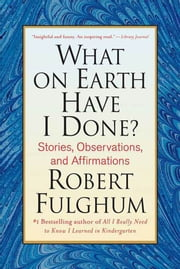 What On Earth Have I Done? - Stories, Observations, and Affirmations ebook by Robert Fulghum
