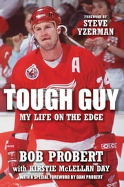 Tough Guy - My Life on the Edge ebook by Bob Probert,Kirstie McLellan Day,Dani Probert,Steve Yzerman