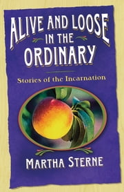 Alive and Loose in the Ordinary - Stories of the Incarnation ebook by Martha Sterne
