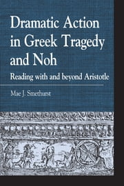 Dramatic Action in Greek Tragedy and Noh - Reading with and beyond Aristotle ebook by Mae J. Smethurst