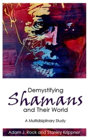 Demystifying Shamans and Their World - A Multidisciplinary Study ebook by Adam J. Rock