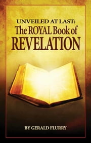 Unveiled At Last: The Royal Book of Revelation - Bible prophecy revealed ebook by Gerald Flurry,Philadelphia Church of God