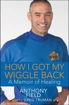 How I Got My Wiggle Back - A Memoir of Healing ebook by Anthony Field, Greg Truman