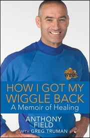 How I Got My Wiggle Back - A Memoir of Healing ebook by Anthony Field,Greg Truman