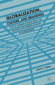 Globalization, Culture, and Branding - How to Leverage Cultural Equity for Building Iconic Brands in the Era of Globalization ebook by C. Torelli