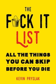 The Fuck It List - All The Things You Can Skip Before You Die ebook by Kevin Pryslak