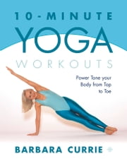 10-Minute Yoga Workouts: Power Tone Your Body From Top To Toe ebook by Barbara Currie