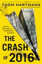 The Crash of 2016 - The Plot to Destroy America--and What We Can Do to Stop It ebook by Thom Hartmann
