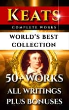 John Keats Complete Works – World's Best Collection - 50+ Works - All Poems, Poetry, Posthumous Works, Letters & Rarities Plus Biography and Bonuses ebook by John Keats, William Michael Rossetti, Sidney Colvin,...