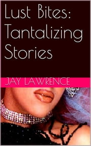 LUST BITES - Tantalizing Erotica ebook by Jay Lawrence