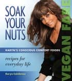 Soak Your Nuts: Karyn's Conscious Comfort Foods - Recipes for Everday Life ebook by Karyn Calabrese
