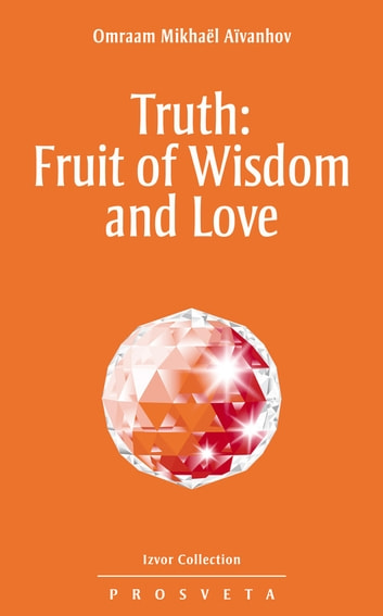 Truth: Fruit of Wisdom and Love ebook by Omraam Mikhaël Aïvanhov