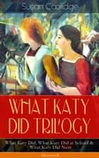 WHAT KATY DID TRILOGY – What Katy Did, What Katy Did at School & What Katy Did Next (Illustrated) - The Humorous Adventures of a Spirited Young Girl and Her Four Siblings (Children's Classics Series) ebook by