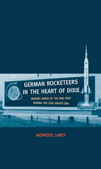 German Rocketeers in the Heart of Dixie - Making Sense of the Nazi Past during the Civil Rights Era ebook by Dr. Monique Laney