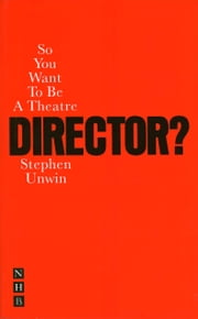 So You Want To Be A Theatre Director? ebook by Stephen Unwin