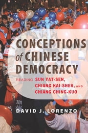 Conceptions of Chinese Democracy - Reading Sun Yat-sen, Chiang Kai-shek, and Chiang Ching-kuo ebook by David J. Lorenzo