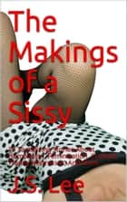The Makings of a Sissy: 15 Tantalizing Stories About Humiliation, Feminization, Cuckold, Tranny Mistresses, And More ebook by J.S. Lee