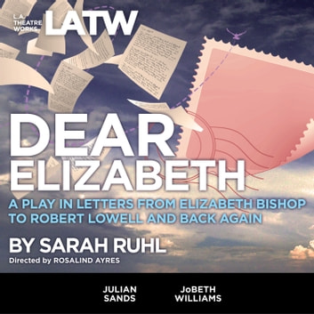 Dear Elizabeth - A Play in Letters from Elizabeth Bishop to Robert Lowell and Back Again audiobook by Sarah Ruhl