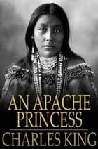 An Apache Princess - A Tale of the Indian Frontier ebook by Charles King