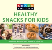 Knack Healthy Snacks for Kids - Recipes for Nutritious Bites at Home or On the Go ebook by Amy Wilensky,Susan Byrnes,Peter Ardito