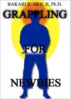 Grappling for Newbies: What every new Brazilian Jiu-jitsu and Submission Wrestler should know! (BJJ, Grappler, Judo, JiuJitsu) ebook by Bakari Akil II, Ph.D.