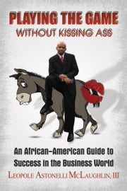 Playing the Game without Kissing Ass: An African American Guide to Success in the Business World ebook by Leopole Astonelli McLaughlin III