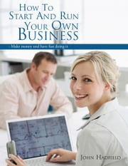 How to start and run your own business - - Make money and have fun doing it ebook by John Hadfield