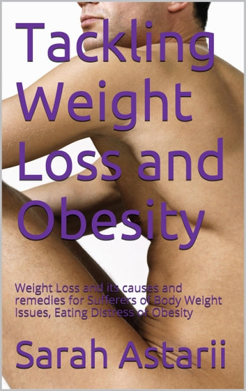 Tackling Weight Loss and Obesity - Weight Loss and its causes and remedies for Body Weight Issues or Obesity ebook by Sarah Astarii