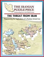 The Threat from Iran: Reassessing the Implications of a Nuclear-Armed Iran and the Iranian Puzzle Piece - Understanding Iran in the Global Context ebook by Progressive Management