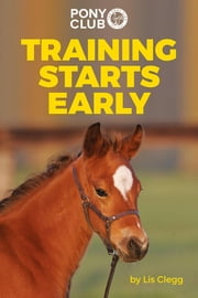 TRAINING STARTS EARLY - THE PONY CLUB'S GUIDE TO BACKING AND BRINGING ON YOUNG HORSES AND PONIES ebook by Lis Clegg
