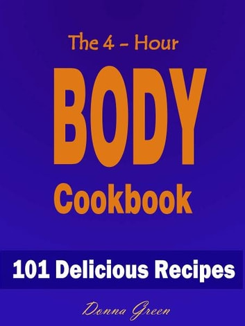The 4-Hour Body Cookbook : 101 Delicious Recipes ebook by  Donna Green