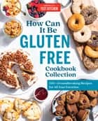 How Can It Be Gluten Free Cookbook Collection - 350+ Groundbreaking Recipes for All Your Favorites ebook by